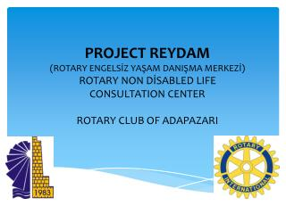 PROJECT REYDAM  ( ROTARY  ENGELSİZ YAŞAM DANIŞMA MERKEZİ) ROTARY NON DİSABLED LIFE CONSULTATION CENTER  ROTARY CLUB OF