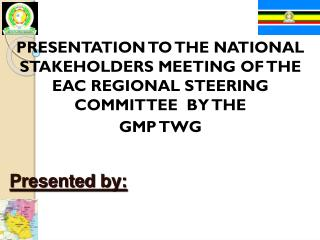 PRESENTATION TO THE NATIONAL STAKEHOLDERS MEETING OF THE EAC REGIONAL STEERING COMMITTEE  BY THE GMP TWG  Presented by: