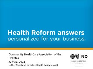 Community HealthCare Association of the Dakotas July 31, 2013 Luther Stueland, Director, Health Policy Impact
