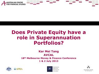 Does Private Equity have a role in Superannuation Portfolios? Kar Mei Tang AVCAL 18 th  Melbourne Money & Finance Confe