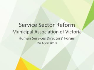 Service Sector Reform Municipal Association of Victoria Human Services Directors' Forum 24 April 2013