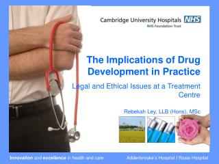The Implications of Drug Development in Practice  Legal and Ethical Issues at a Treatment Centre Rebekah Ley, LLB (Hons