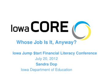 Whose Job Is It, Anyway? Iowa Jump $tart Financial Literacy Conference July 20, 2012 Sandra Dop Iowa Department of Educ
