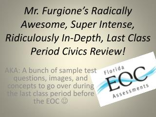 Mr.  Furgione's  Radically Awesome, Super Intense, Ridiculously In-Depth, Last Class Period Civics Review!
