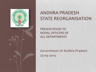 Andhra Pradesh state reorganisation  Presentation to Nodal officers of all departments