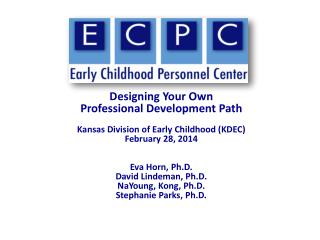 Designing Your Own  Professional Development  Path Kansas Division of Early Childhood (KDEC) February  28,  2014 Eva Ho