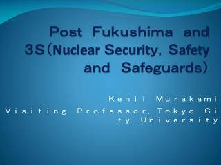 Post Fukushima and  3S( Nuclear  S ecurit y, S afe ty and Safeguards)
