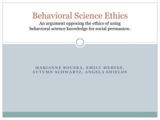 Behavioral Science Ethics An argument opposing the ethics of using  behavioral science knowledge for social persuasion.
