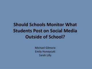 Should Schools Monitor What Students Post on Social Media Outside of School ? Michael Gilmore Emily Honeycutt Sarah Lil