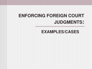 ENFORCING FOREIGN COURT JUDGMENTS :