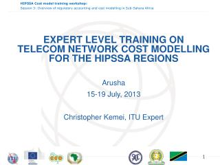 EXPERT LEVEL TRAINING ON  TELECOM NETWORK COST  MODELLING  FOR THE HIPSSA REGIONS Arusha 15-19 July , 2013 Christopher