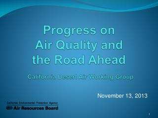 Progress on               Air  Quality and  the  Road Ahead California Desert Air Working Group