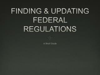 FINDING & UPDATING FEDERAL REGULATIONS