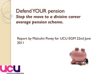 Defend YOUR pension Stop the move to a divisive career average pension scheme .