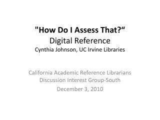"""How Do I Assess That?"" Digital Reference Cynthia Johnson, UC Irvine Libraries"