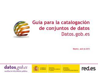 Guía para la catalogación de conjuntos de datos Datos.gob.es Madrid,   abril de 2013