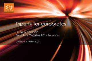 Triparty for corporates Break-out session  Euroclear  Collateral Conference Tuesday, 13 May 2014