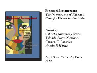 Presumed Incompetent:  The  Intersections of Race and Class for Women in  Academia Edited by:	 Gabriella Gutiérrez y Mu