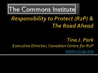 Responsibility  to Protect (R2P) &  The Road Ahead  Tina J. Park Executive Director, Canadian Centre for R2P www.ccr2p.