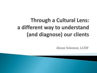 Through a Cultural Lens:  a different way to understand (and diagnose) our clients