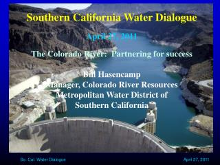 Southern California Water Dialogue April 27, 2011 The Colorado River:  Partnering for success Bill Hasencamp Manager, C