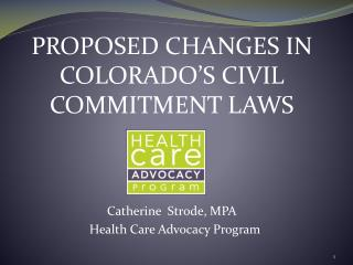 PROPOSED CHANGES IN COLORADO�S CIVIL COMMITMENT LAWS Catherine  Strode, MPA   Health Care Advocacy Program