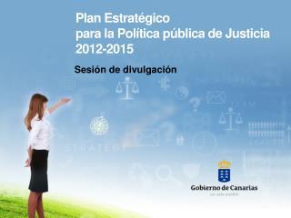Plan Estratégico  para  la Política  pública de  Justicia 2012-2015