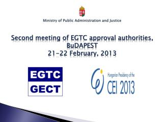 Ministry of Public Administration and  Justice Second  meeting  of EGTC approval authorities ,  BuDAPEST 21-22  Februar