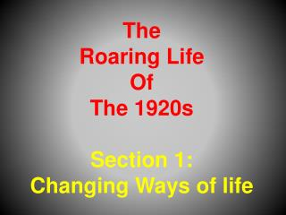 The  Roaring Life  Of  The 1920s Section 1:  Changing Ways of life
