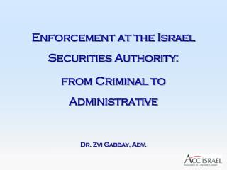 Enforcement at the Israel Securities Authority: from Criminal to Administrative Dr.  Zvi Gabbay , Adv.