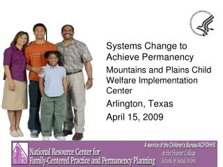 Systems Change to Achieve Permanency Mountains and Plains Child Welfare Implementation Center Arlington, Texas April 15