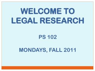 WELCOME TO LEGAL RESEARCH PS 102 MONDAYS, FALL 2011