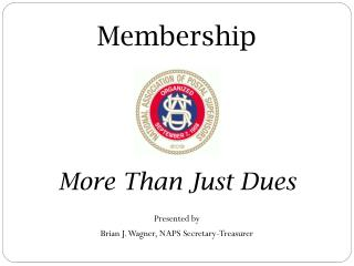 Membership More Than Just Dues Presented by  Brian J. Wagner, NAPS Secretary-Treasurer