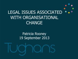 LEGAL  ISSUES ASSOCIATED WITH ORGANISATIONAL CHANGE Patricia Rooney 19 September 2013