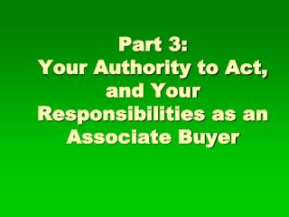 Part 3: Your Authority to Act, and Your Responsibilities as an Associate Buyer