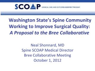 Neal Shonnard, MD Spine SCOAP Medical Director Bree Collaborative Meeting October 1, 2012