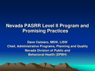 Nevada  PASRR  Level II Program and Promising Practices Dave Caloiaro, MSW, LISW Chief, Administrative Programs, Planni