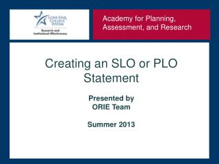 Creating  an SLO or PLO Statement Presented by  ORIE Team Summer 2013