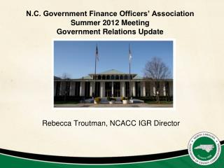 N.C. Government Finance Officers� Association Summer 2012 Meeting Government Relations Update