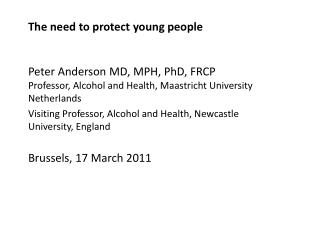 The need to protect young people Peter  Anderson MD, MPH, PhD, FRCP Professor, Alcohol and Health, Maastricht Universit