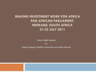 MAKING INVESTMENT WORK FOR AFRICA Pan  African Parliament,  Midrand , South Africa 	21-22  July  2011