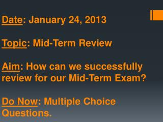 Date : January 24, 2013 Topic : Mid-Term Review Aim : How can we successfully review for our Mid-Term Exam? Do Now : Mu