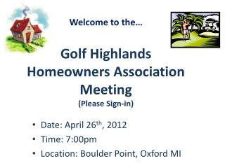 Welcome to the� Golf Highlands  Homeowners Association  Meeting (Please Sign-in)