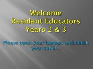 Welcome Resident Educators Years 2 & 3 Please open your laptops and  check your email…