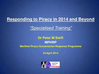 "Responding to Piracy in 2014 and  Beyond ""Specialised Training"" Dr Peter  M Swift MPHRP Maritime Piracy Humanitarian Re"