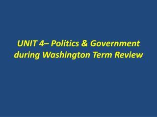 UNIT 4– Politics & Government  during  Washington  Term Review