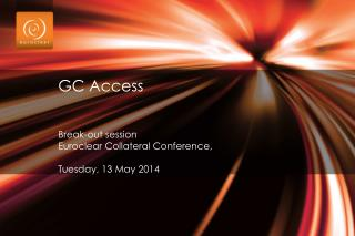 GC Access  Break-out session Euroclear  Collateral Conference,  Tuesday, 13 May 2014