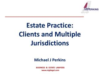 Estate Practice: Clients and Multiple Jurisdictions Michael J Perkins