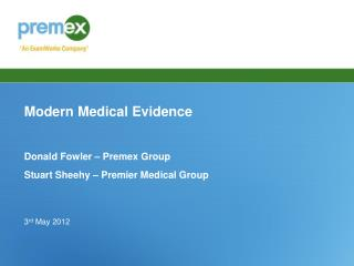 Modern Medical Evidence Donald Fowler – Premex Group Stuart Sheehy – Premier Medical Group 3 rd  May 2012