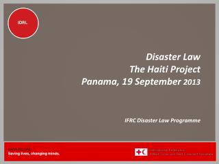 Disaster Law The Haiti Project Panama, 19 September  2013 IFRC Disaster Law Programme